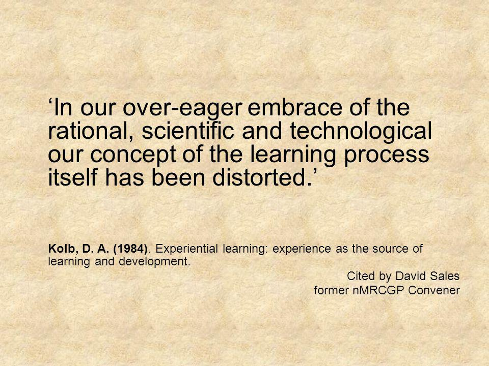 In our over-eager embrace of the rational, scientific and technological our concept of the learning process itself has been distorted. Kolb, D. A. (19