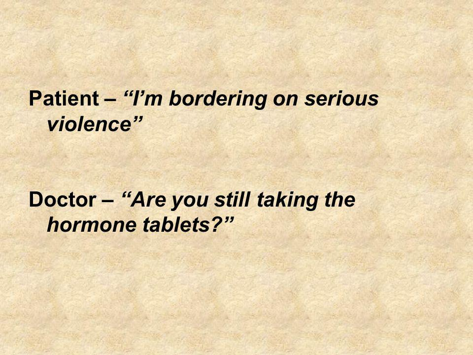 Patient – Im bordering on serious violence Doctor – Are you still taking the hormone tablets?