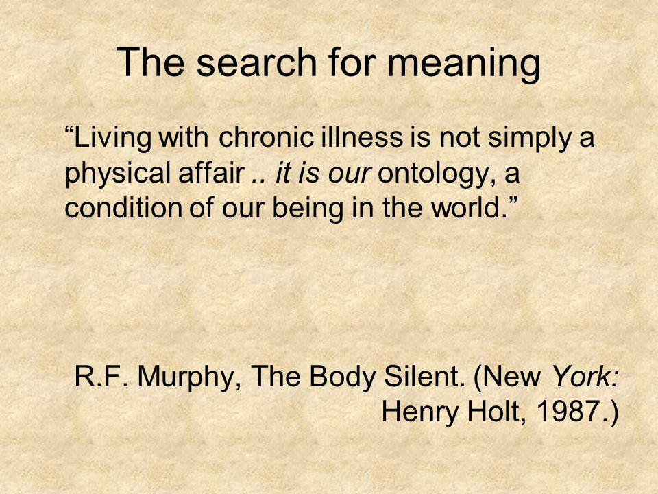 The search for meaning Living with chronic illness is not simply a physical affair.. it is our ontology, a condition of our being in the world. R.F. M
