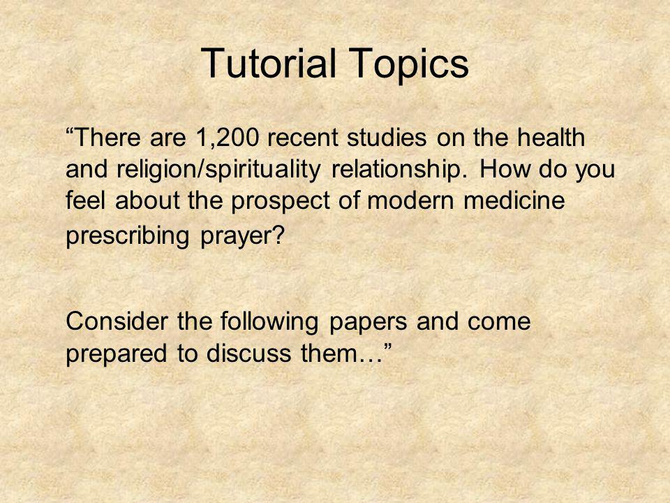 Tutorial Topics There are 1,200 recent studies on the health and religion/spirituality relationship. How do you feel about the prospect of modern medi