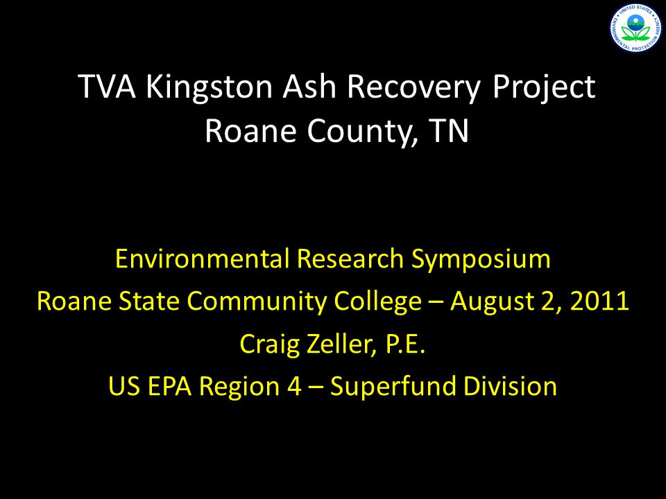 TVA Kingston Ash Recovery Project Roane County, TN Environmental Research Symposium Roane State Community College – August 2, 2011 Craig Zeller, P.E.