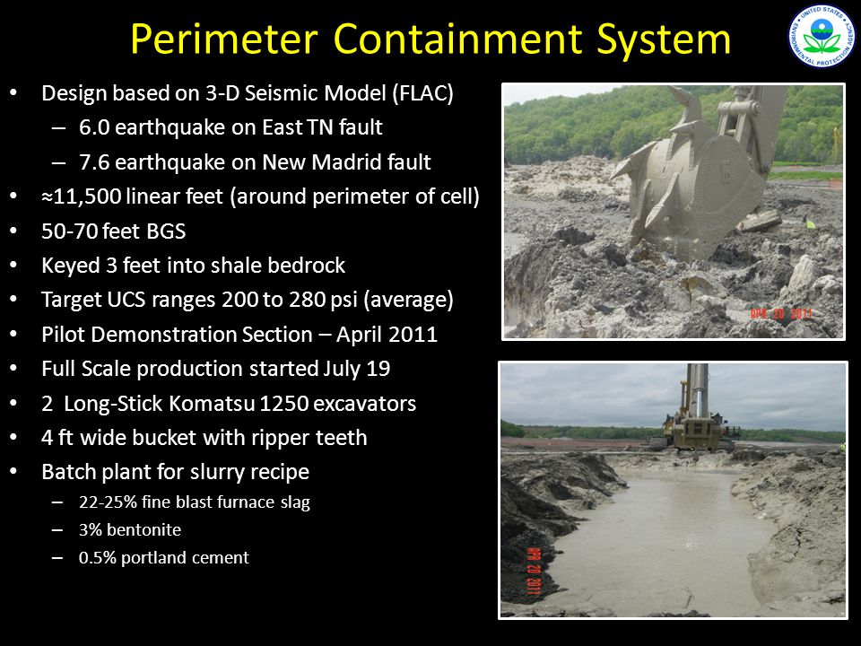 Perimeter Containment System Design based on 3-D Seismic Model (FLAC) – 6.0 earthquake on East TN fault – 7.6 earthquake on New Madrid fault 11,500 linear feet (around perimeter of cell) 50-70 feet BGS Keyed 3 feet into shale bedrock Target UCS ranges 200 to 280 psi (average) Pilot Demonstration Section – April 2011 Full Scale production started July 19 2 Long-Stick Komatsu 1250 excavators 4 ft wide bucket with ripper teeth Batch plant for slurry recipe – 22-25% fine blast furnace slag – 3% bentonite – 0.5% portland cement