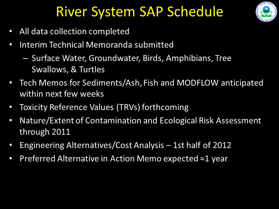 River System SAP Schedule All data collection completed Interim Technical Memoranda submitted – Surface Water, Groundwater, Birds, Amphibians, Tree Swallows, & Turtles Tech Memos for Sediments/Ash, Fish and MODFLOW anticipated within next few weeks Toxicity Reference Values (TRVs) forthcoming Nature/Extent of Contamination and Ecological Risk Assessment through 2011 Engineering Alternatives/Cost Analysis – 1st half of 2012 Preferred Alternative in Action Memo expected 1 year