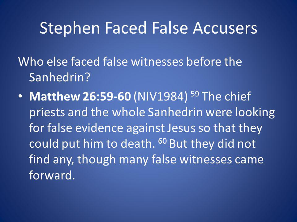 Stephen Faced False Accusers Who else faced false witnesses before the Sanhedrin? Matthew 26:59-60 (NIV1984) 59 The chief priests and the whole Sanhed