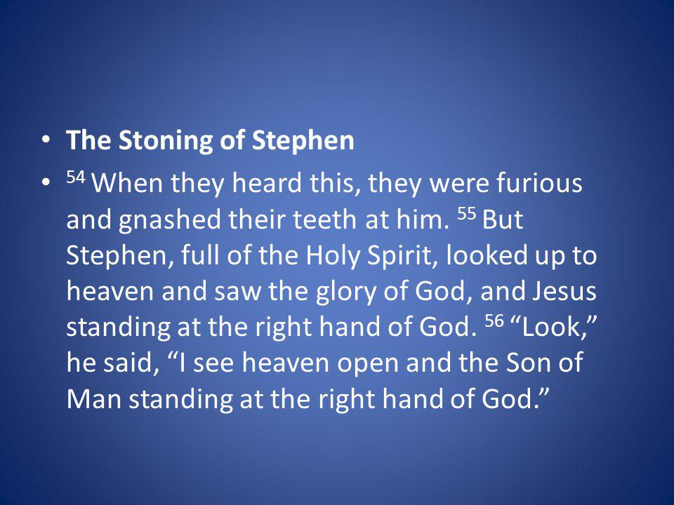 The Stoning of Stephen 54 When they heard this, they were furious and gnashed their teeth at him. 55 But Stephen, full of the Holy Spirit, looked up t