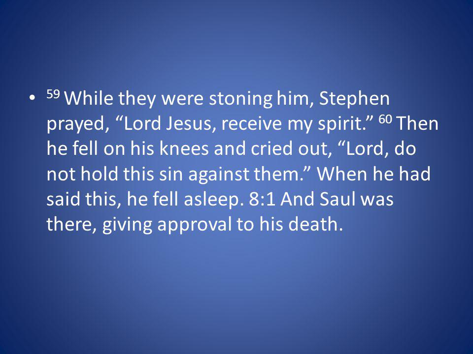 59 While they were stoning him, Stephen prayed, Lord Jesus, receive my spirit. 60 Then he fell on his knees and cried out, Lord, do not hold this sin
