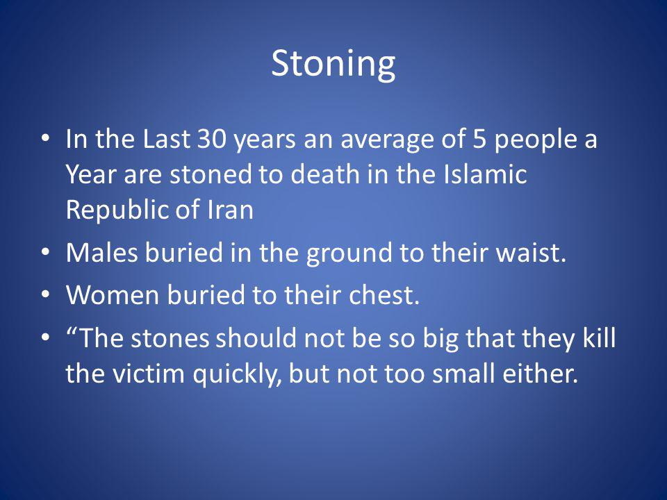 Stoning In the Last 30 years an average of 5 people a Year are stoned to death in the Islamic Republic of Iran Males buried in the ground to their waist.