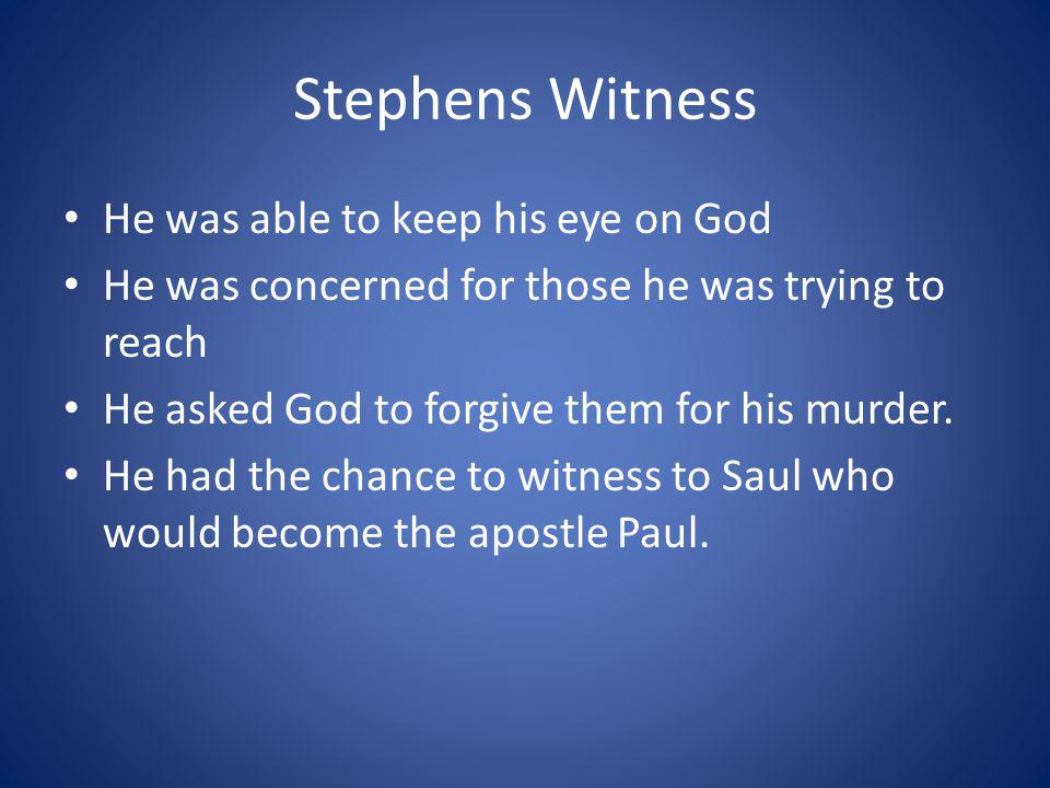 Stephens Witness He was able to keep his eye on God He was concerned for those he was trying to reach He asked God to forgive them for his murder.