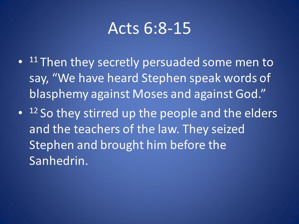 Acts 6:8-15 11 Then they secretly persuaded some men to say, We have heard Stephen speak words of blasphemy against Moses and against God.
