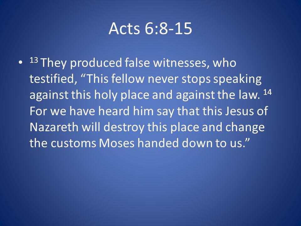 Acts 6:8-15 13 They produced false witnesses, who testified, This fellow never stops speaking against this holy place and against the law.