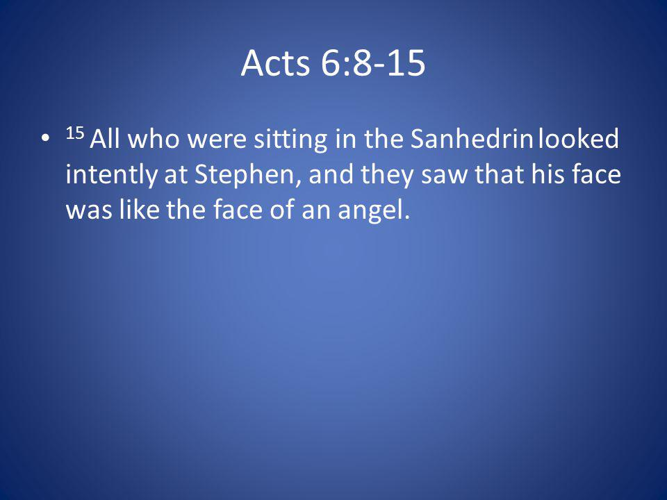 Acts 6:8-15 15 All who were sitting in the Sanhedrin looked intently at Stephen, and they saw that his face was like the face of an angel.