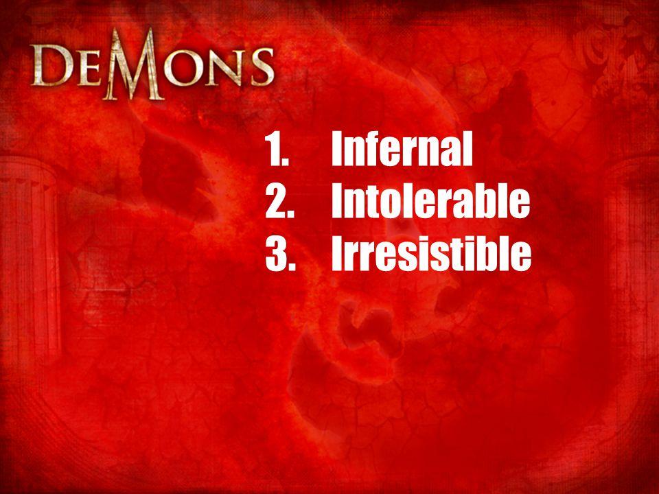 1.Infernal 2.Intolerable 3.Irresistible