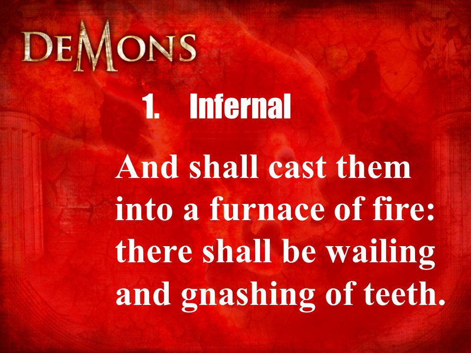1.Infernal And shall cast them into a furnace of fire: there shall be wailing and gnashing of teeth.