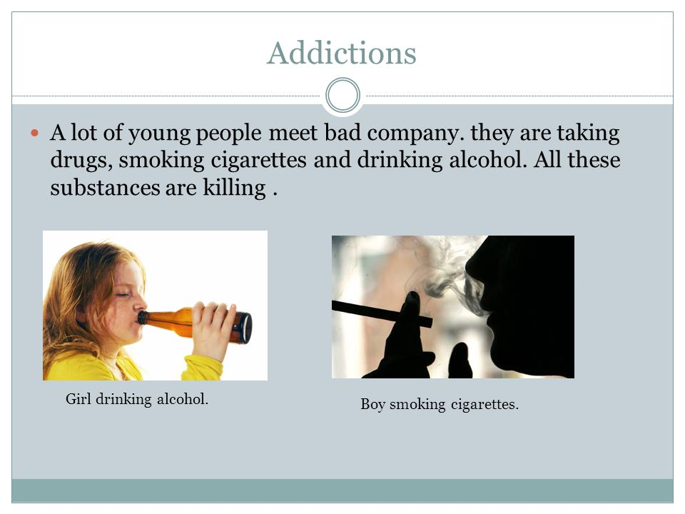 Addictions A lot of young people meet bad company.
