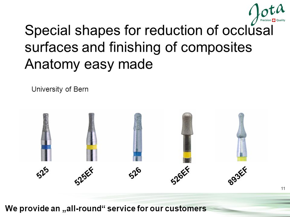 11 We provide an all-round service for our customers Special shapes for reduction of occlusal surfaces and finishing of composites Anatomy easy made 526 525EF 526EF 893EF 525 University of Bern