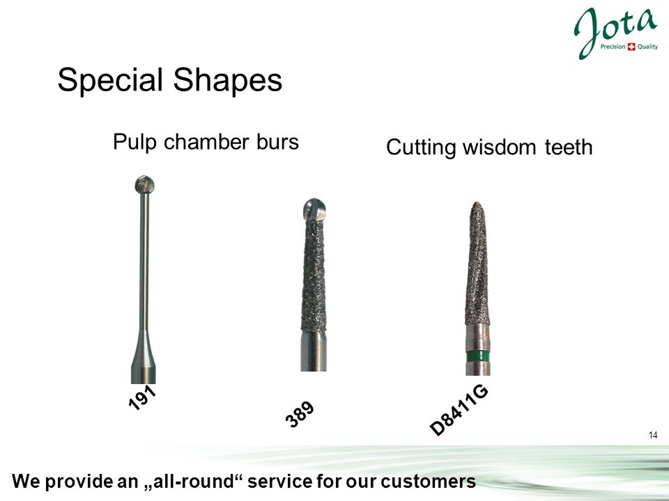 14 We provide an all-round service for our customers Special Shapes 191 389 D8411G Pulp chamber burs Cutting wisdom teeth