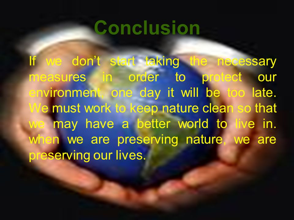 Conclusion If we dont start taking the necessary measures in order to protect our environment, one day it will be too late.