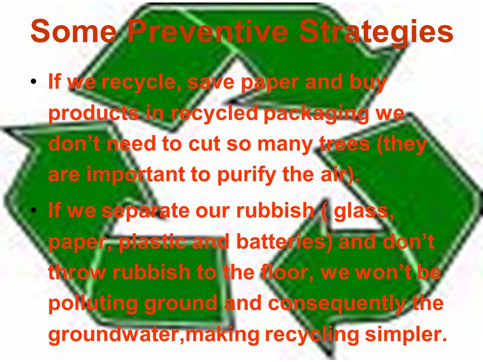 Some Preventive Strategies If we recycle, save paper and buy products in recycled packaging we dont need to cut so many trees (they are important to purify the air).