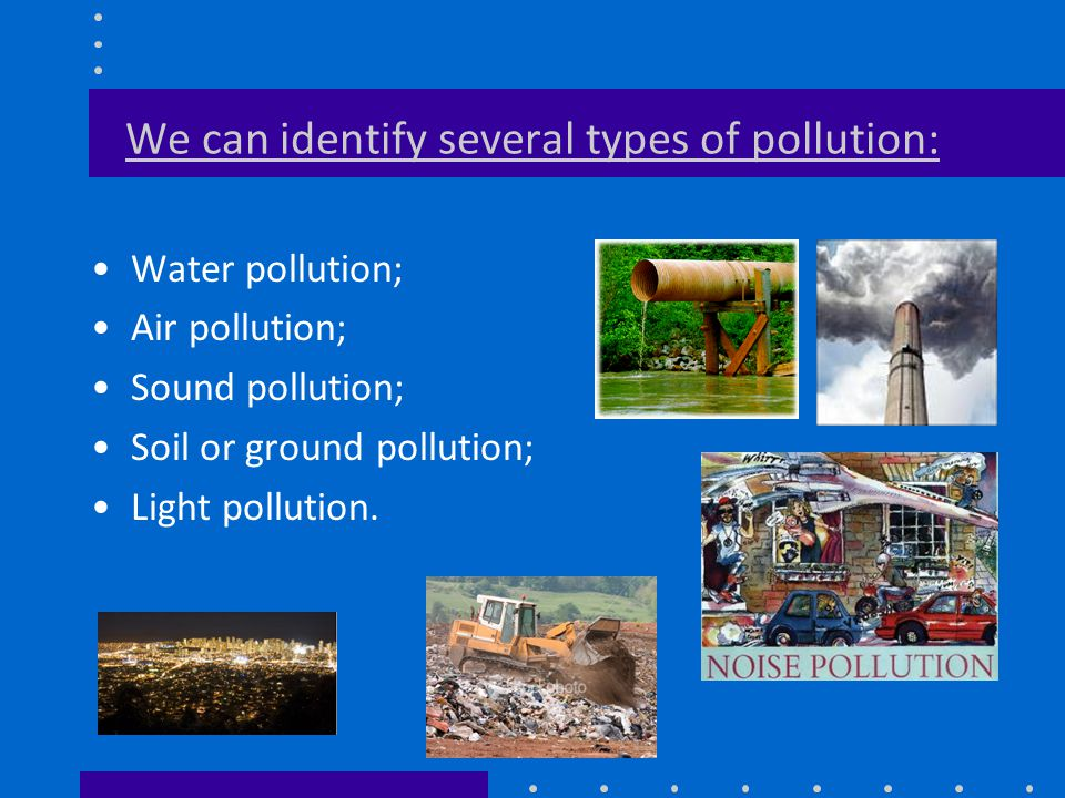 We can identify several types of pollution: Water pollution; Air pollution; Sound pollution; Soil or ground pollution; Light pollution.