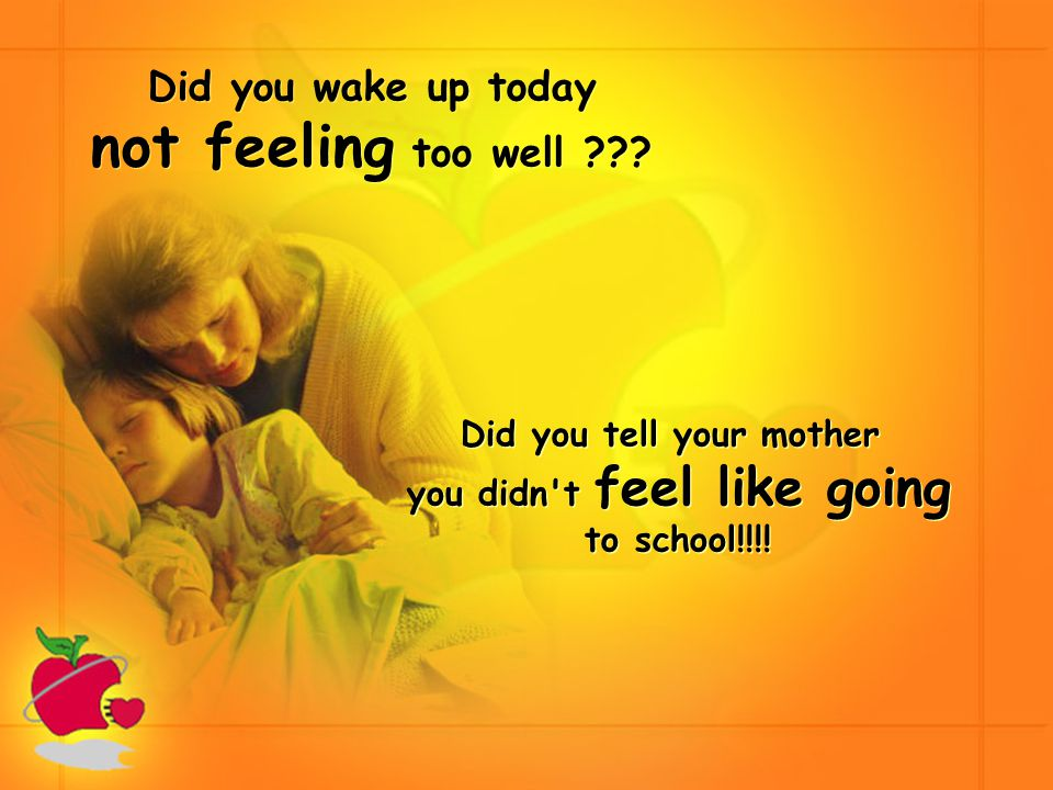 Did you wake up today not feeling too well .