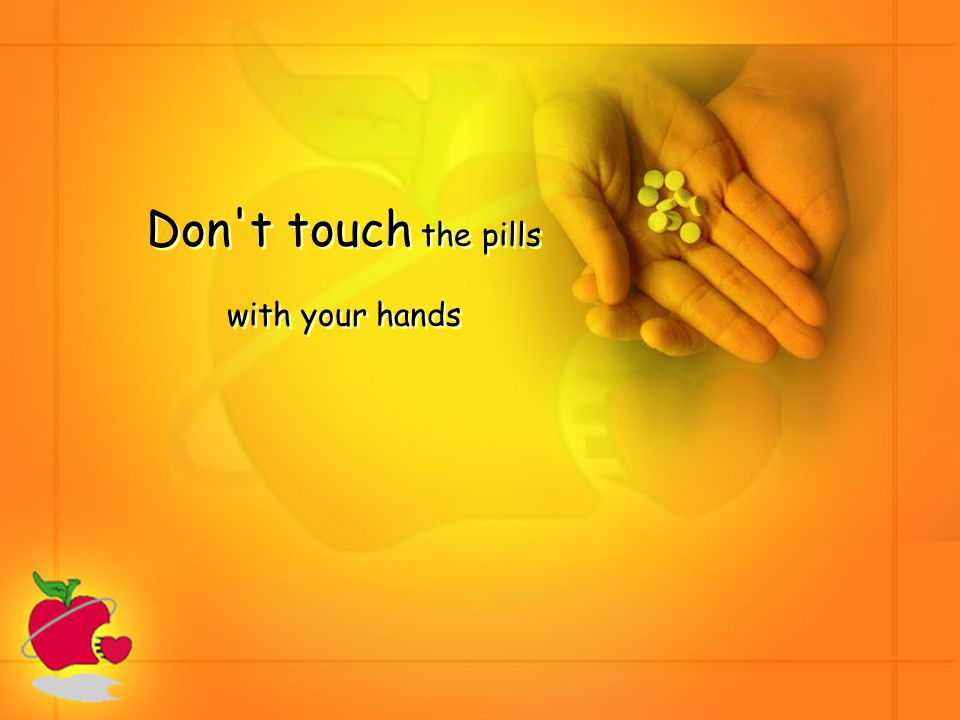 Don t touch the pills with your hands