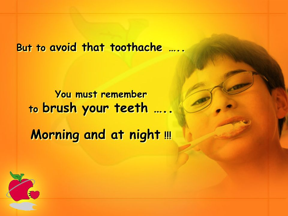 But to avoid that toothache ….. You must remember to brush your teeth ….. Morning and at night !!!