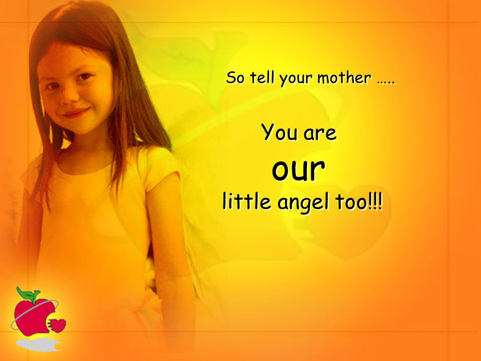 So tell your mother ….. You are our little angel too!!! You are our little angel too!!!