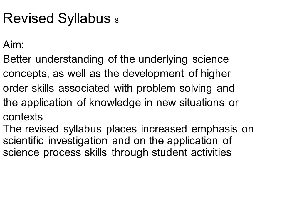 Revised Syllabus 8 Aim: Better understanding of the underlying science concepts, as well as the development of higher order skills associated with pro