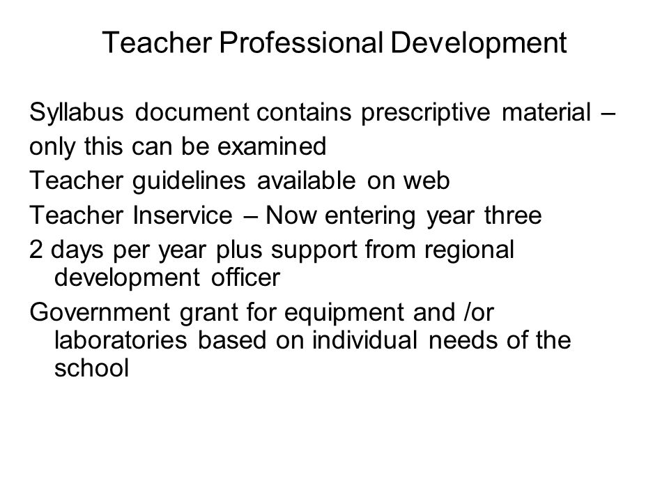 Teacher Professional Development Syllabus document contains prescriptive material – only this can be examined Teacher guidelines available on web Teac