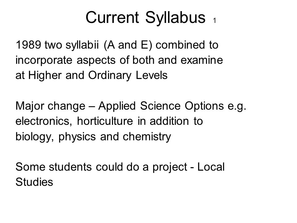 Current Syllabus 1 1989 two syllabii (A and E) combined to incorporate aspects of both and examine at Higher and Ordinary Levels Major change – Applie