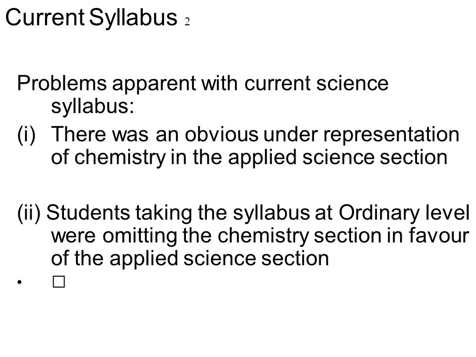 Problems apparent with current science syllabus: (i)There was an obvious under representation of chemistry in the applied science section (ii) Student