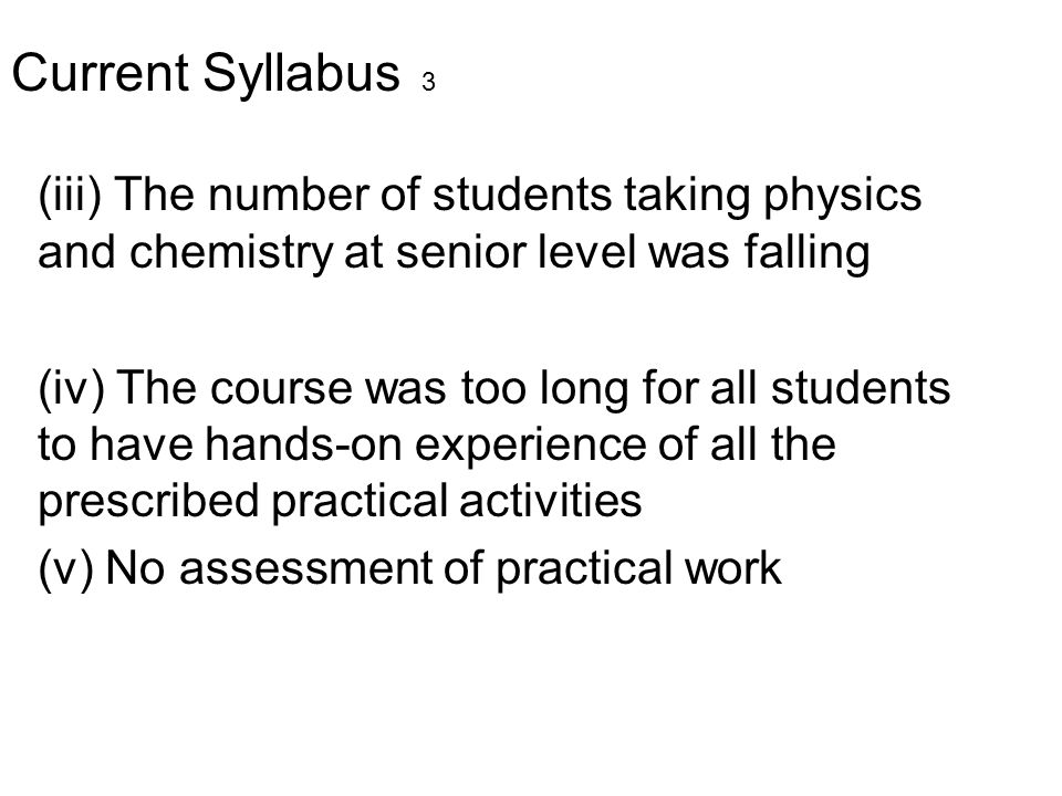 Current Syllabus 3 (iii) The number of students taking physics and chemistry at senior level was falling (iv) The course was too long for all students