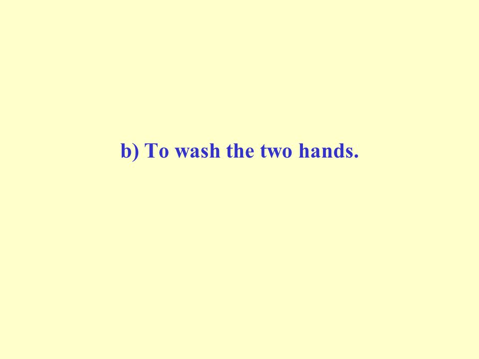 b) To wash the two hands.