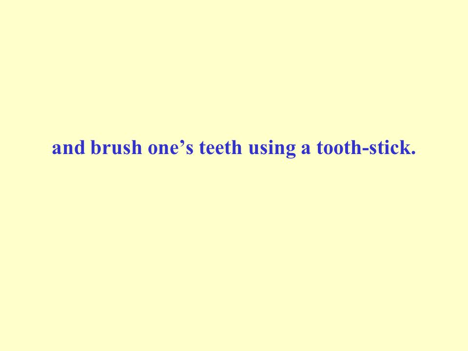 and brush ones teeth using a tooth-stick.