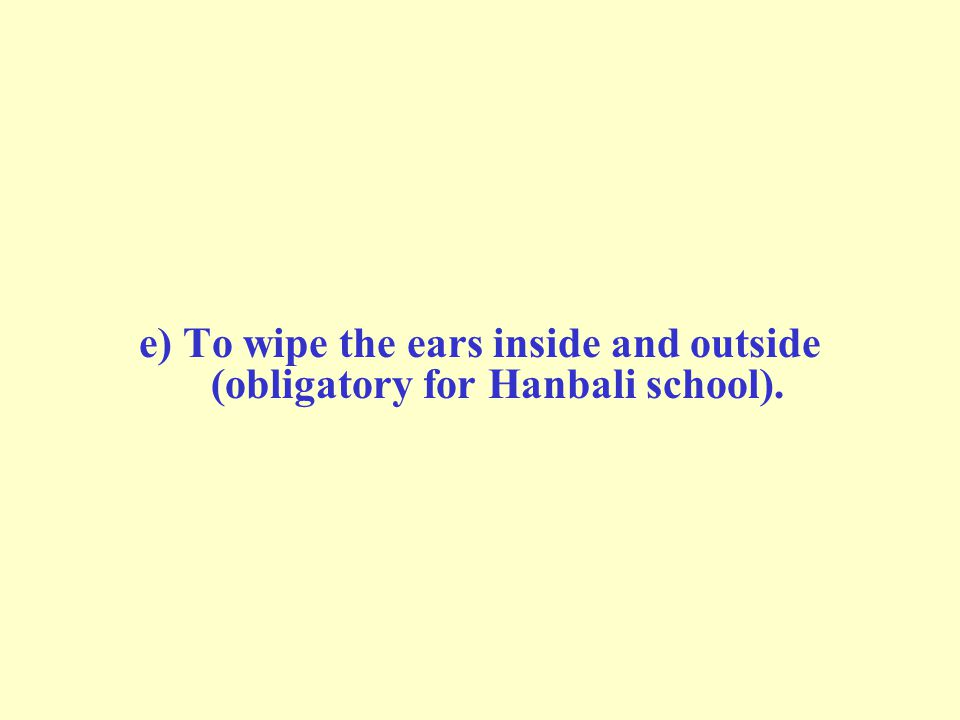 e) To wipe the ears inside and outside (obligatory for Hanbali school).