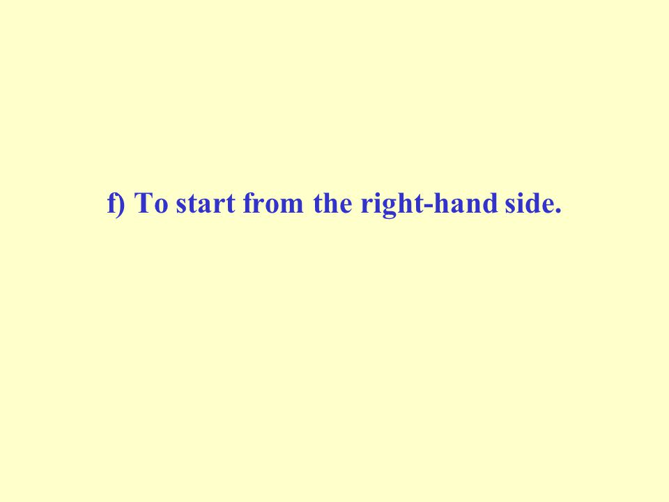 f) To start from the right-hand side.