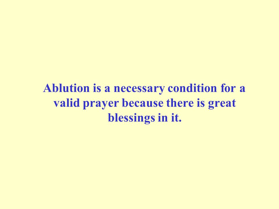 Ablution is a necessary condition for a valid prayer because there is great blessings in it.