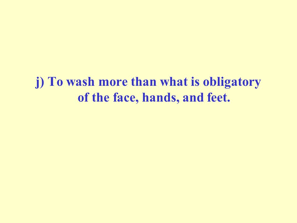 j) To wash more than what is obligatory of the face, hands, and feet.