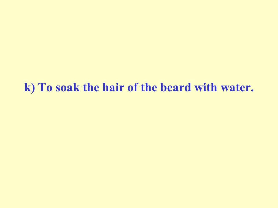 k) To soak the hair of the beard with water.