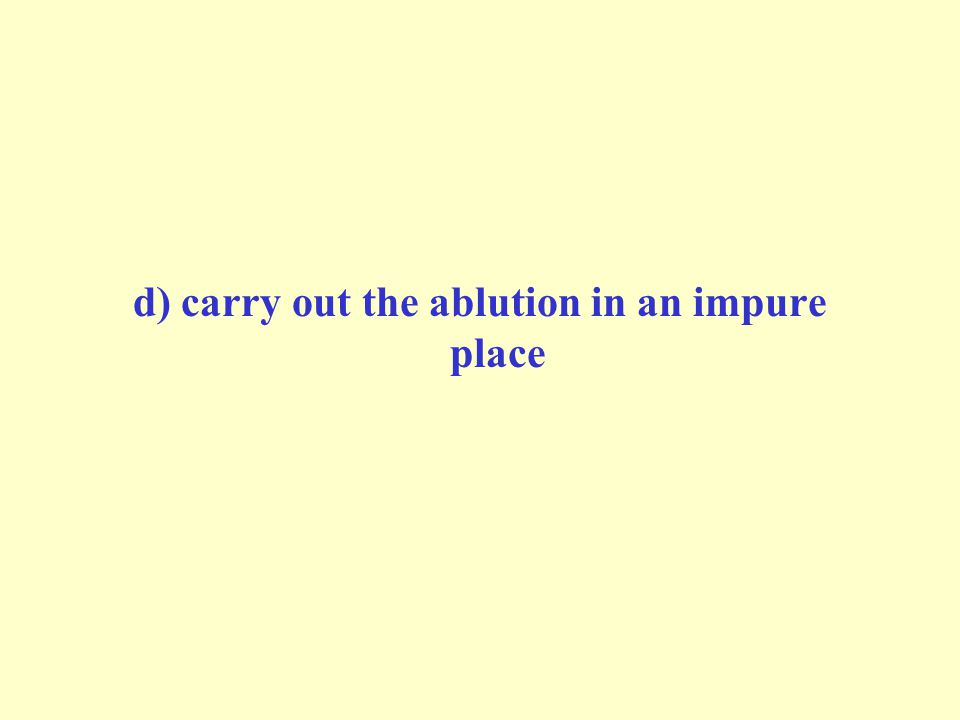 d) carry out the ablution in an impure place