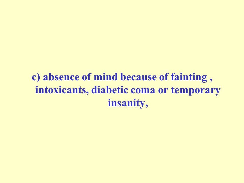 c) absence of mind because of fainting, intoxicants, diabetic coma or temporary insanity,