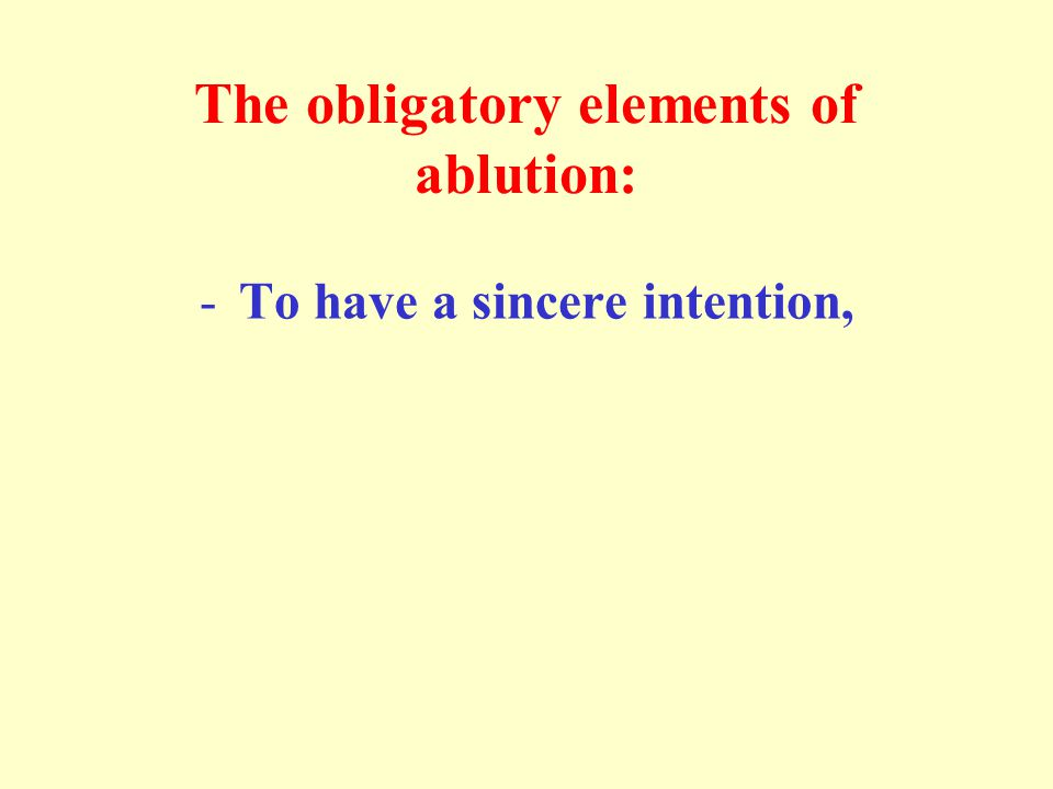 The obligatory elements of ablution: -To have a sincere intention,