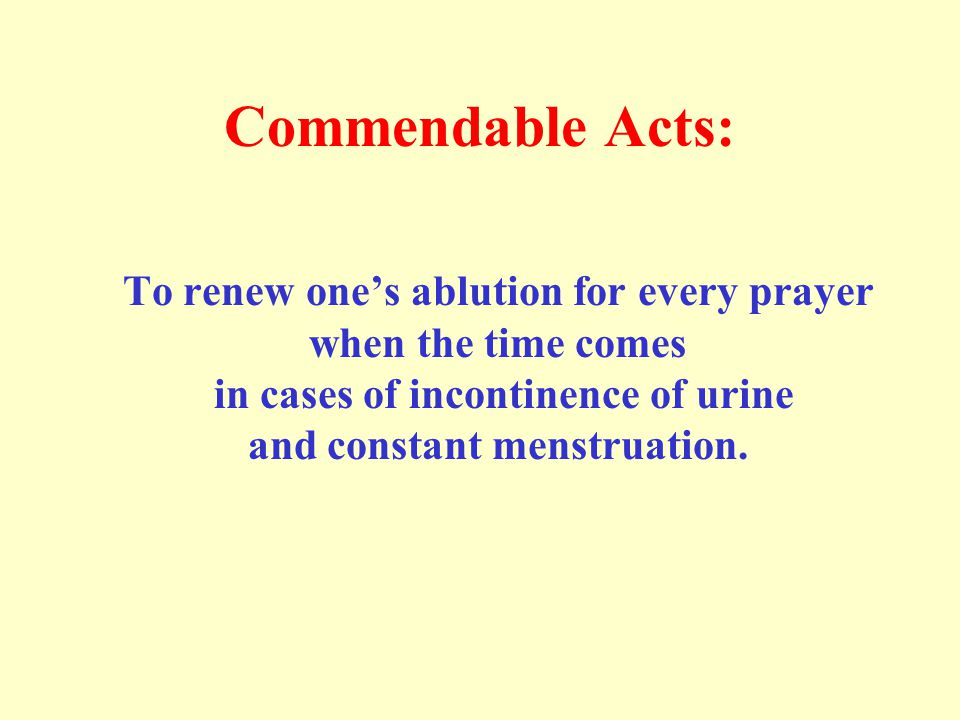 Commendable Acts: To renew ones ablution for every prayer when the time comes in cases of incontinence of urine and constant menstruation.