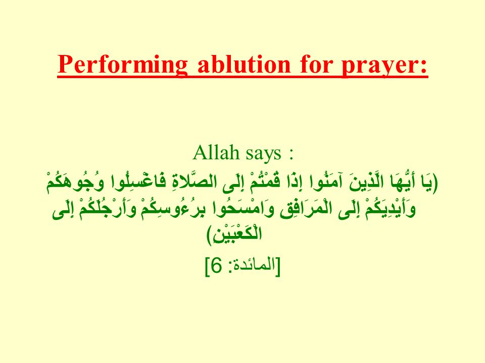 Performing ablution for prayer: Allah says : يَا أَيُّهَا الَّذِينَ آمَنُوا إِذَا قُمْتُمْ إِلَى الصَّلاةِ فَاغْسِلُوا وُجُوهَكُمْ وَأَيْدِيَكُمْ إِلَى الْمَرَافِقِ وَامْسَحُوا بِرُءُوسِكُمْ وَأَرْجُلَكُمْ إِلَى الْكَعْبَيْنِ [ المائدة : 6]