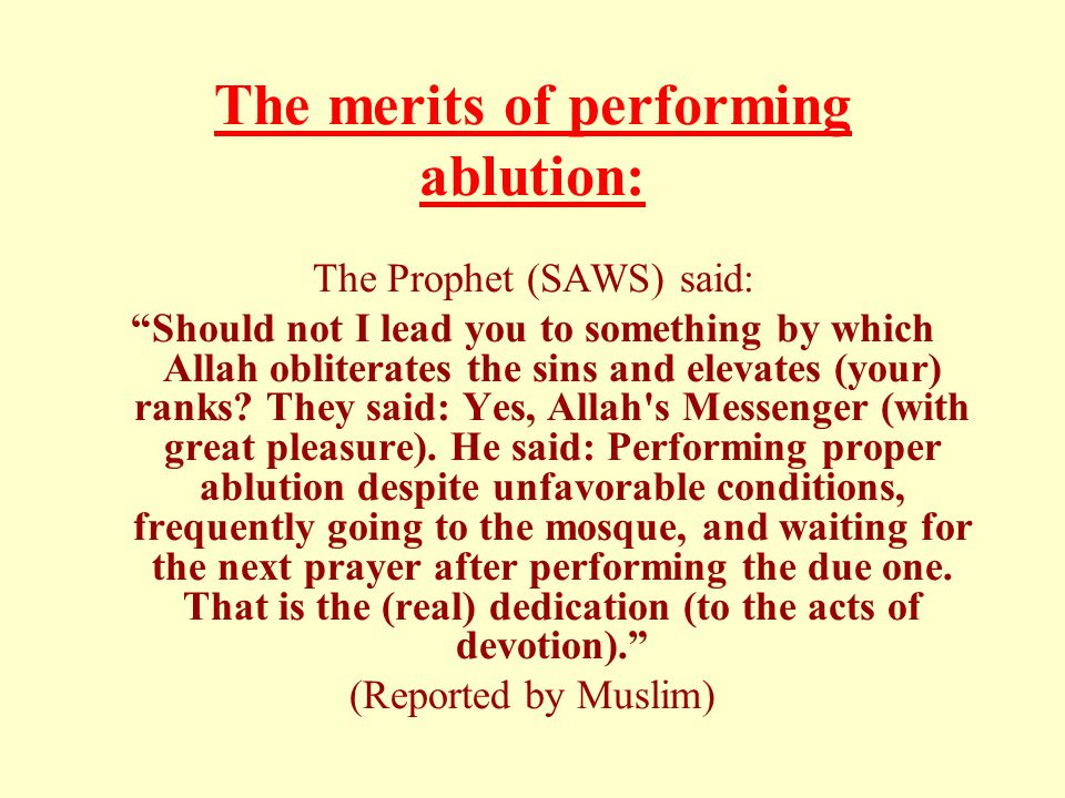 The merits of performing ablution: The Prophet (SAWS) said: Should not I lead you to something by which Allah obliterates the sins and elevates (your) ranks.