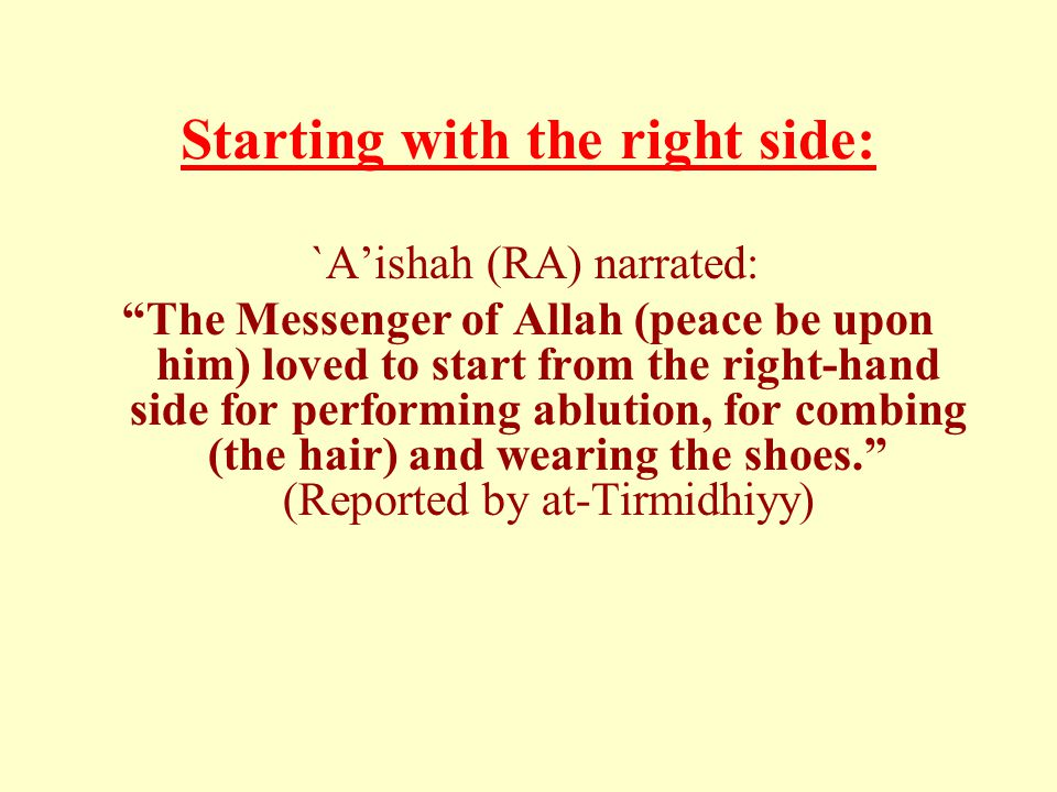 Starting with the right side: `Aishah (RA) narrated: The Messenger of Allah (peace be upon him) loved to start from the right-hand side for performing ablution, for combing (the hair) and wearing the shoes.