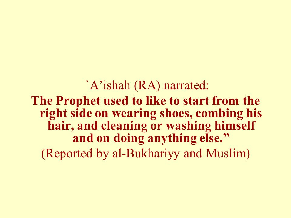 `Aishah (RA) narrated: The Prophet used to like to start from the right side on wearing shoes, combing his hair, and cleaning or washing himself and on doing anything else.