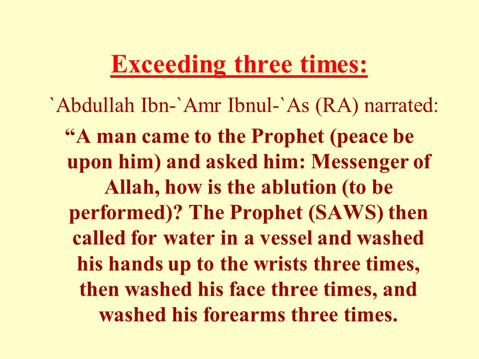 Exceeding three times: `Abdullah Ibn-`Amr Ibnul-`As (RA) narrated: A man came to the Prophet (peace be upon him) and asked him: Messenger of Allah, how is the ablution (to be performed).
