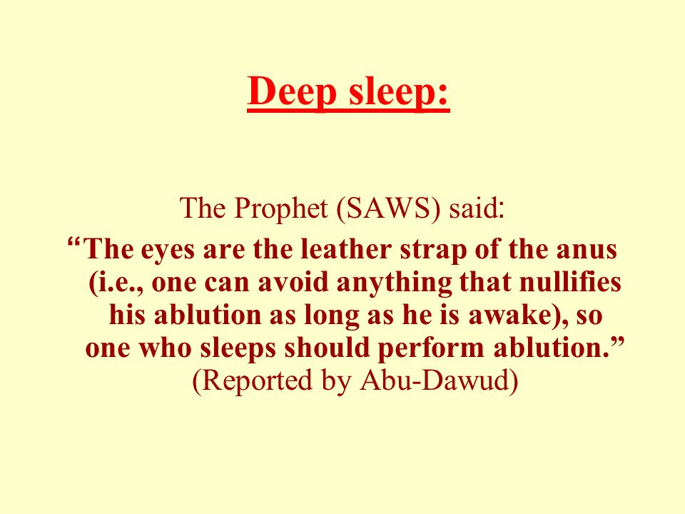 Deep sleep: The Prophet (SAWS) said: The eyes are the leather strap of the anus (i.e., one can avoid anything that nullifies his ablution as long as he is awake), so one who sleeps should perform ablution.