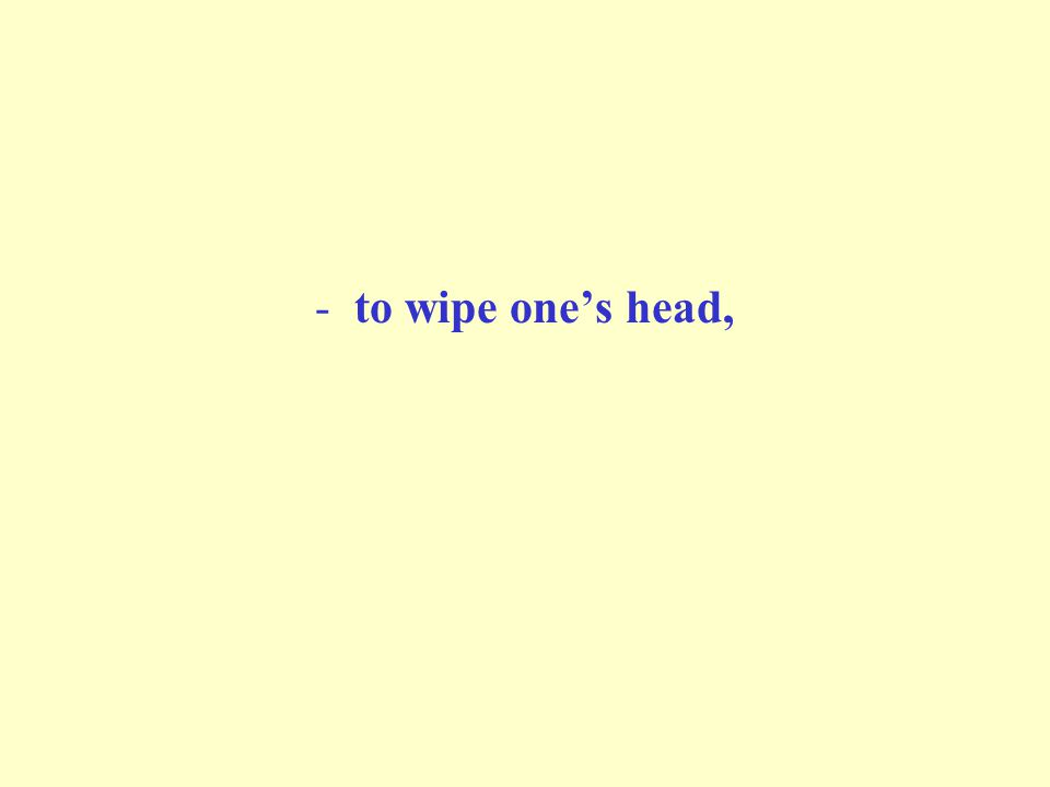 -to wipe ones head,